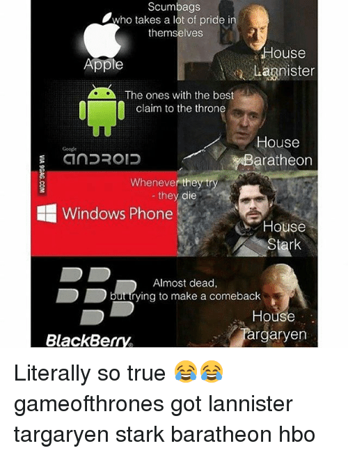 Apple, BlackBerry, and Game of Thrones: Scumbags  Who takes a lot of pride in  themselves  House  Apple  Lagnister  The ones with the best  claim to the throne  House  CinDROID  aratheon  Whenever they tr  they die  HE Windows Phone  C House  Stark  Almost dead,  L buatrying to make a comeback  House  Jargaryen  BlackBerry Literally so true 😂😂 gameofthrones got lannister targaryen stark baratheon hbo