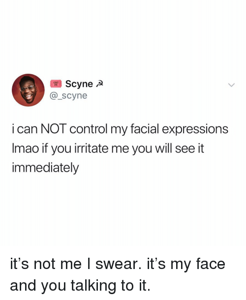 irritate: Scynea  @_scyne  i can NOT control my facial expressions  Imao if you irritate me you will see it  immediately it's not me I swear. it's my face and you talking to it.