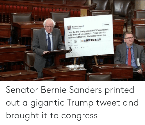 huckabee: SDonald J. Trump  reaDonaldIrump  Follow  I was the first &only potential GOP candidate to  state there will be no cuts to Social Security  Medicare&Medicaid. Huckabee copied me.  621  639  833 AM-7 May 2015  t3 621  639 Senator Bernie Sanders printed out a gigantic Trump tweet and brought it to congress