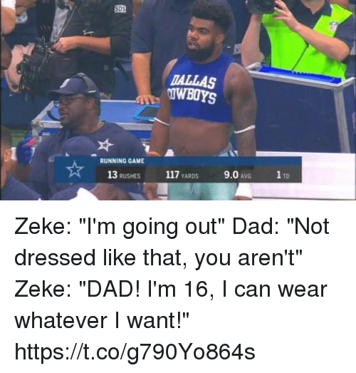 """Dad, Game, and Running: SDS  TALLAS  OWBOYS  RUNNING GAME  13 RUSHES 117 YARDS 9.0 AvG TD Zeke: """"I'm going out""""  Dad: """"Not dressed like that, you aren't""""  Zeke: """"DAD! I'm 16, I can wear whatever I want!"""" https://t.co/g790Yo864s"""