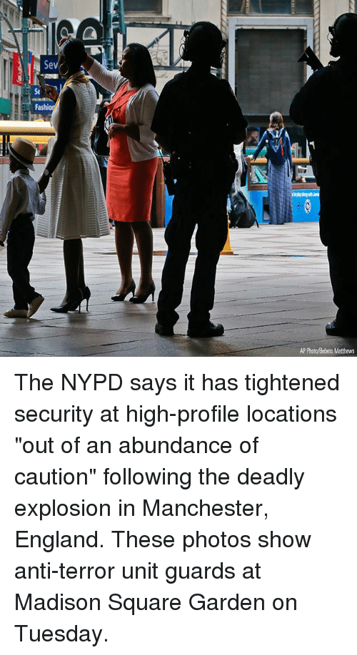 "England, Memes, and Madison Square Garden: Se  Fashio  AP Photo/Bebeto Matthews The NYPD says it has tightened security at high-profile locations ""out of an abundance of caution"" following the deadly explosion in Manchester, England. These photos show anti-terror unit guards at Madison Square Garden on Tuesday."