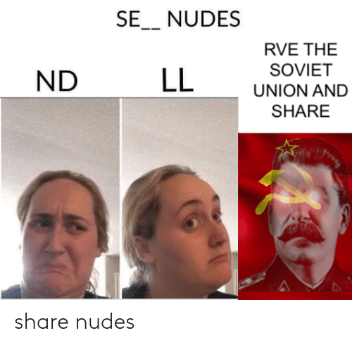 Nudes: SE_ NUDES  RVE THE  SOVIET  LL  ND  UNION AND  SHARE share nudes