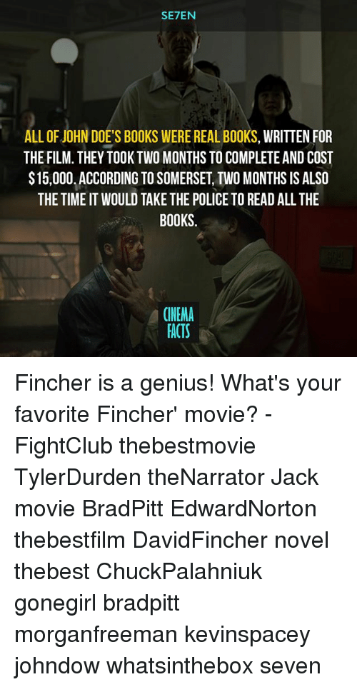 novell: SE7EN  ALL OFJ0HN DOES BOOKS WERE REAL BOOKS, WRITTEN FOR  THE FILM. THEY TOOK TWO MONTHS TO COMPLETE AND COST  $15,000.ACCORDING TO SOMERSET TWO MONTHS ISALSO  THE TIME IT WOULD TAKE THE POLICE TO READ ALL THE  BOOKS.  CINEMA  FACTS Fincher is a genius! What's your favorite Fincher' movie? - FightClub thebestmovie TylerDurden theNarrator Jack movie BradPitt EdwardNorton thebestfilm DavidFincher novel thebest ChuckPalahniuk gonegirl bradpitt morganfreeman kevinspacey johndow whatsinthebox seven