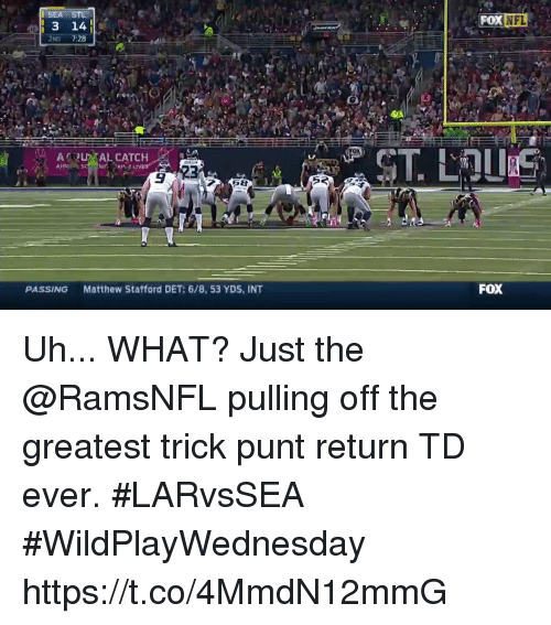 Memes, Nfl, and 🤖: SEA STL  3 14  FOX  NFL  ARUAL CATCH  9 23  PASSING  Matthew Stafford DET: 6/8, 53 YDS, INT  FoX Uh... WHAT?  Just the @RamsNFL pulling off the greatest trick punt return TD ever. #LARvsSEA #WildPlayWednesday https://t.co/4MmdN12mmG