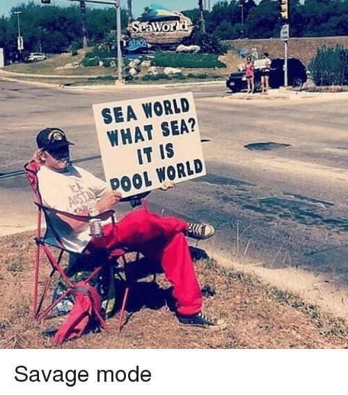 Funny, Savage, and Pool: SEA WORLD  WHAT SEA?  IT IS  A POOL WORLD Savage mode