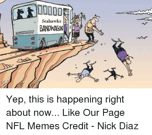 Meme, Memes, and Nfl: Seahawks  BANDWAGON  FAN Yep, this is happening right about now...  Like Our Page NFL Memes  Credit - Nick Diaz
