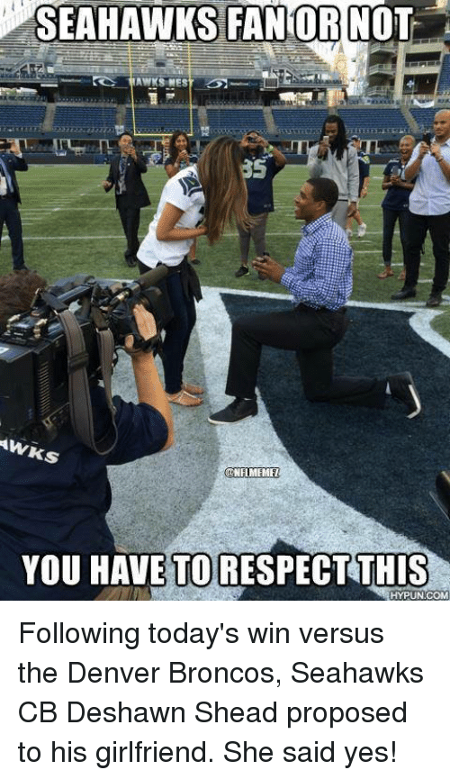 Seahawks Fan: SEAHAWKS FAN OR NOT  AWKSNES  AW  ks  NFLMEMEL  YOU HAVE TO  RESPECT THIS  HYPUN COM Following today's win versus the Denver Broncos, Seahawks CB Deshawn Shead proposed to his girlfriend. She said yes!