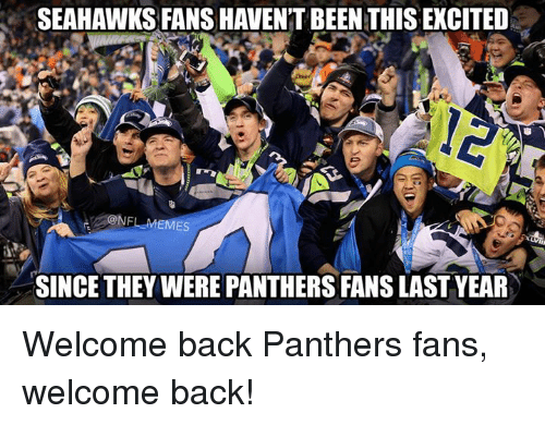 Seahawks Fan: SEAHAWKS FANS HAVENTBEEN THIS EXCITED  CONFLMEMES  SINCE THEY WERE PANTHERS FANS LAST YEAR Welcome back Panthers fans, welcome back!