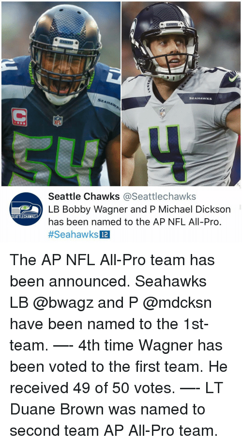 wagner: SEAHAWKS  Seattle Chawks @Seattlechawks  LB Bobby Wagner and P Michael Dickson  has been named to the AP NFL All-Pro  #SeahawksE  EATTLECHAWKS  12 The AP NFL All-Pro team has been announced. Seahawks LB @bwagz and P @mdcksn have been named to the 1st-team. —- 4th time Wagner has been voted to the first team. He received 49 of 50 votes. —- LT Duane Brown was named to second team AP All-Pro team.