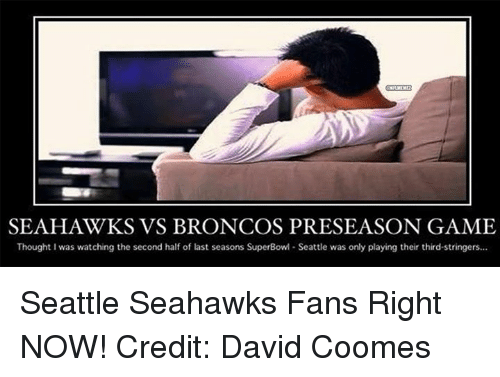 Broncos: SEAHAWKS VS BRONCOS PRESEASON GAME  Thought I was watching the second half of last seasons SuperBowl Seattle was only playing their third-stringers... Seattle Seahawks Fans Right NOW! Credit: David Coomes
