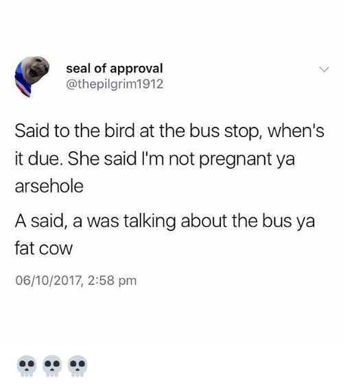 Pregnant, Seal, and British: seal of approval  @thepilgrim1912  Said to the bird at the bus stop, when's  it due. She said I'm not pregnant ya  arsehole  A said, a was talking about the bus ya  fat cow  06/10/2017, 2:58 pm 💀💀💀