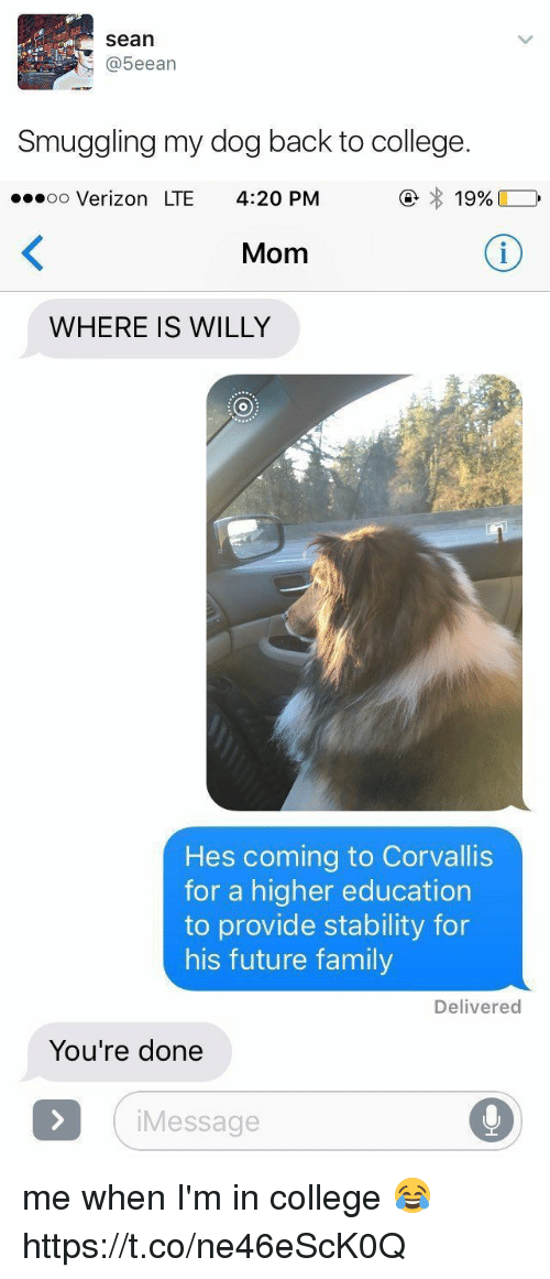 College, Family, and Future: Sean  (a 5eean  Smuggling my dog back to college   19%  oo Verizon LTE 4:20 PM  Mom  WHERE IS WILLY  Hes coming to Corvallis  for a higher education  to provide stability for  his future family  Delivered  You're done  i Message me when I'm in college 😂 https://t.co/ne46eScK0Q