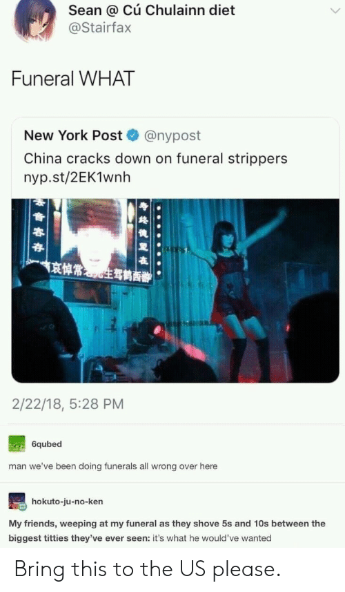 sean: Sean @ Cú Chulainn diet  @Stairfax  Funeral WHAT  New York Post  @nypost  China cracks down on funeral strippers  nyp.st/2EK1wnh  京悼常生驾鹤商辦  2/22/18, 5:28 PM  6qubed  man we've been doing funerals all wrong over here  hokuto-ju-no-ken  My friends, weeping at my funeral as they shove 5s and 10s between the  biggest titties they've ever seen: it's what he would've wanted Bring this to the US please.