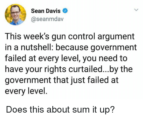 Memes, Control, and Government: Sean Davis  @seanmdav  This week's gun control argument  in a nutshell: because government  failed at every level, you need to  have your rights curtailed...by the  government that just failed at  every level Does this about sum it up?