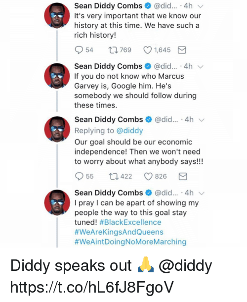 Importanter: Sean Diddy Combs @did... 4h v  It's very important that we know our  history at this time. We have sucha  rich history!  954 t769 1,645  Sean Diddy Combs @did... 4h v  If you do not know who Marcus  Garvey is, Google him. He's  somebody we should follow during  these times.  Sean Diddy Combs @did.. 4h  Replying to @diddy  Our goal should be our economic  independence! Then we won't need  to worry about what anybody says!!!  55  422  826  Sean Diddy Combs * @did...-4h ﹀  I pray I can be apart of showing my  people the way to this goal stay  tuned! Diddy speaks out 🙏 @diddy https://t.co/hL6fJ8FgoV