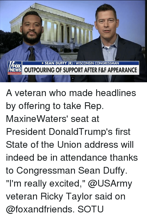 "Memes, News, and Sotu: SEAN DUFFY (R) I WISCONSIN CONGRESSMAN  FOX  NEWS  OUTPOURING OF SUPPORT AFTER F&F APPEARANCE  channe A veteran who made headlines by offering to take Rep. MaxineWaters' seat at President DonaldTrump's first State of the Union address will indeed be in attendance thanks to Congressman Sean Duffy. ""I'm really excited,"" @USArmy veteran Ricky Taylor said on @foxandfriends. SOTU"