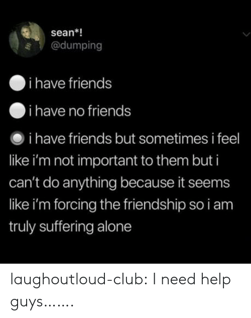 i have no friends: sean*!  @dumping  i have friends  i have no friends  i have friends but sometimes i feel  like i'm not important to them but i  can't do anything because it seems  like i'm forcing the friendship so i am  truly suffering alone laughoutloud-club:  I need help guys…….