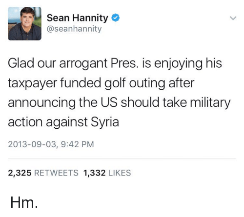 Sean Hannity: Sean Hannity  @seanhannity  Glad our arrogant Pres. is enjoying his  taxpayer funded golf outing after  announcing the US should take military  action against Syria  2013-09-03, 9:42 PM  2,325  RETWEETS 1,332  LIKES Hm.