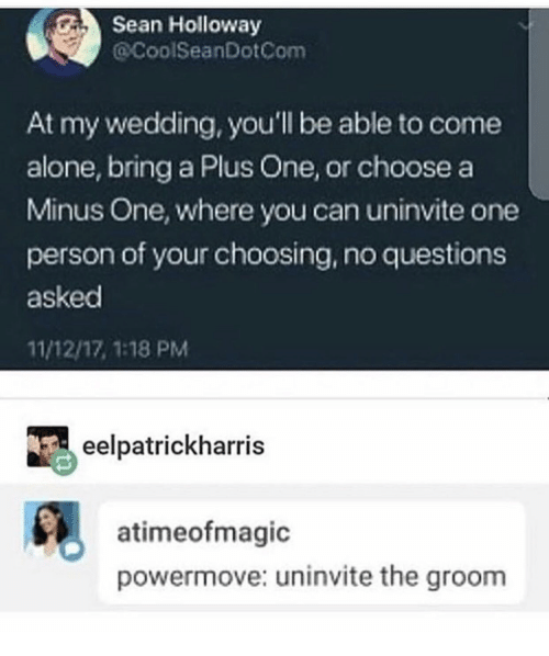 A Plus: Sean Holloway  @CoolSeanDotCom  At my wedding, you'll be able to come  alone, bring a Plus One, or choose a  Minus One, where you can uninvite one  person of your choosing, no questions  asked  11/12/17, 1:18 PM  eelpatrickharris  atimeofmagic  powermove: uninvite the groom
