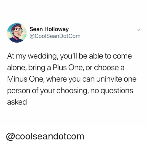 A Plus: Sean Holloway  @CoolSeanDotCom  At my wedding, you'll be able to come  alone, bring a Plus One, or choose a  Minus One, where you can uninvite one  person of your choosing, no questions  asked @coolseandotcom