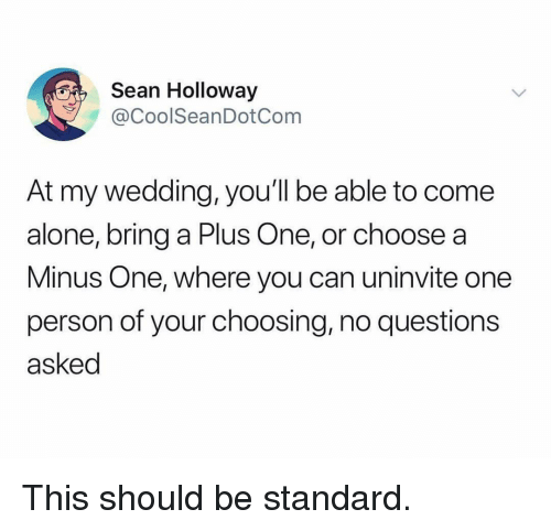 A Plus: Sean Holloway  @CoolSeanDotCom  At my wedding, you'll be able to come  alone, bring a Plus One, or choose a  Minus One, where you can uninvite one  person of your choosing, no questions  asked This should be standard.
