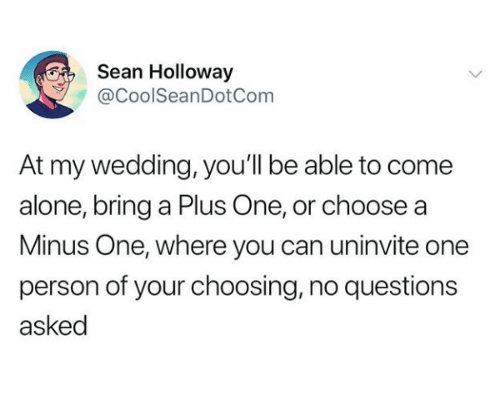 A Plus: Sean Holloway  @CoolSeanDotCom  At my wedding, you'll be able to come  alone, bring a Plus One, or choose a  Minus One, where you can uninvite one  person of your choosing, no questions  asked