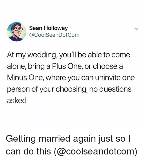 A Plus: Sean Holloway  CoolSeanDotCom  At my wedding, you'll be able to come  alone, bring a Plus One, or choose a  Minus One, where you can uninvite one  person of your choosing,no questions  asked Getting married again just so I can do this (@coolseandotcom)