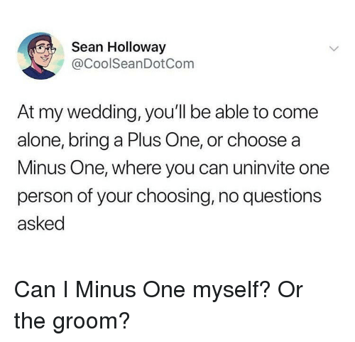 A Plus: Sean Holloway  @CoolSeanDotCom  At my wedding, you'll be able to come  alone, bring a Plus One, or choose a  Minus One, where you can uninvite one  person of your choosing, no questions  asked Can I Minus One myself? Or the groom?