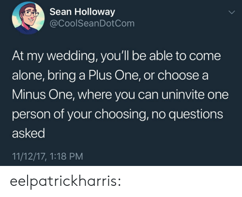 A Plus: Sean Holloway  @CoolSeanDotCom  At my wedding, you'll be able to come  alone, bring a Plus One, or choose a  Minus One, where you can uninvite one  person of your choosing, no questions  asked  11/12/17, 1:18 PM eelpatrickharris: