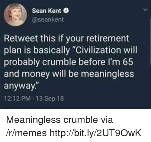 """civilization: Sean Kent  @seankent  Retweet this if your retirement  plan is basically """"Civilization will  probably crumble before I'm 65  and money will be meaningless  anyway.""""  12:12 PM 13 Sep 18 Meaningless crumble via /r/memes http://bit.ly/2UT9OwK"""