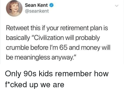 """civilization: Sean Kent  @seankent  Retweet this if your retirement plan is  basically """"Civilization will probably  crumble before I'm 65 and money will  be meaningless anyway."""" Only 90s kids remember how f*cked up we are"""