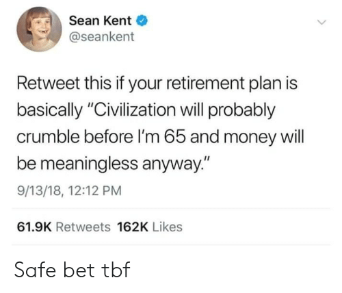 "sean: Sean Kent  @seankent  Retweet this if your retirement plan is  basically ""Civilization will probably  crumble before I'm 65 and money will  be meaningless anyway.""  9/13/18, 12:12 PM  61.9K Retweets 162K Likes Safe bet tbf"