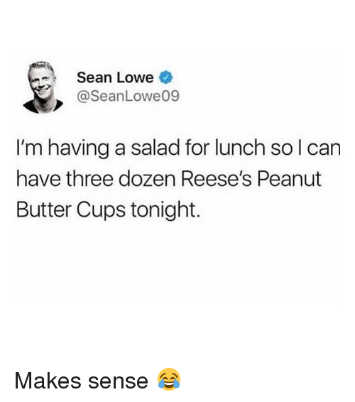 Reese's: Sean Lowe  @SeanLowe09  I'm having a salad for lunch so l can  have three dozen Reese's Peanut  Butter Cups tonight. Makes sense 😂
