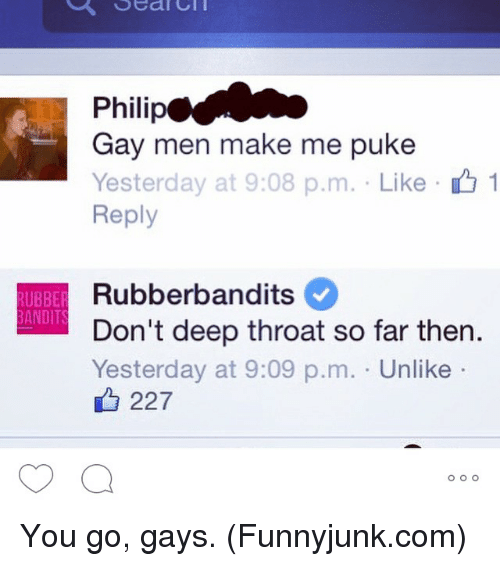 funnyjunk: Sean  Philip  Gay men make me puke  Yesterday at 9:08 p.m. Like 1  Reply  Rubberbandits  RUBBER  ANDITS  Don't deep throat so far then.  Yesterday at 9:09 p.m. Unlike  227  O O O You go, gays. (Funnyjunk.com)