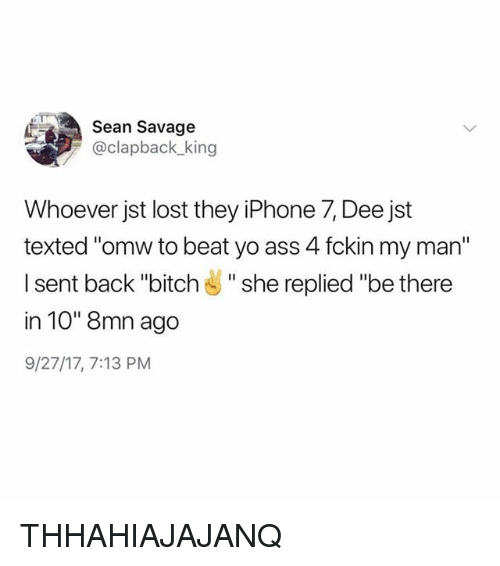 "Ass, Bitch, and Iphone: Sean Savage  @clapback king  Whoever jst lost they iPhone 7, Dee jst  texted ""omw to beat yo ass 4 fckin my man""  I sent back ""bitch "" she replied ""be there  in 10"" 8mn ago  9/27/17, 7:13 PM THHAHIAJAJANQ"
