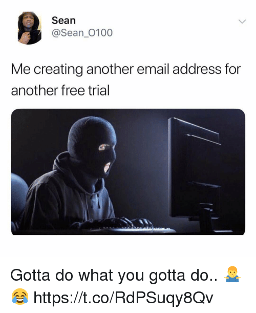 do what you gotta do: Sean  @Sean_0100  Me creating another email address for  another free trial Gotta do what you gotta do.. 🤷‍♂️😂 https://t.co/RdPSuqy8Qv
