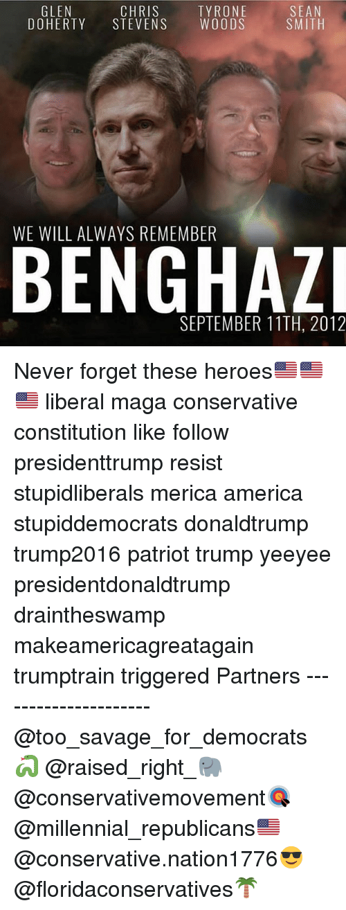 America, Memes, and Savage: SEAN  SMITH  GLEN  CHRIS  DOHERTY STEVENS WOODS  TYRONE  WE WILL ALWAYS REMEMBER  SEPTEMBER 11TH, 2012 Never forget these heroes🇺🇸🇺🇸🇺🇸 liberal maga conservative constitution like follow presidenttrump resist stupidliberals merica america stupiddemocrats donaldtrump trump2016 patriot trump yeeyee presidentdonaldtrump draintheswamp makeamericagreatagain trumptrain triggered Partners --------------------- @too_savage_for_democrats🐍 @raised_right_🐘 @conservativemovement🎯 @millennial_republicans🇺🇸 @conservative.nation1776😎 @floridaconservatives🌴