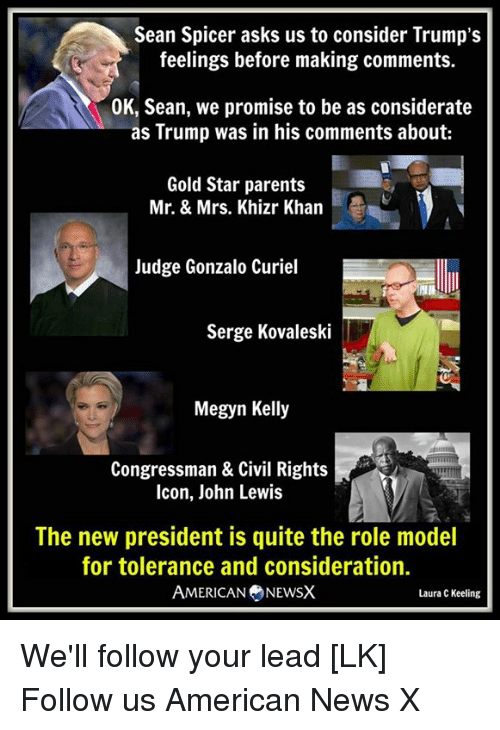 Megyn Kelly, Memes, and Role Models: Sean Spicer asks us to consider Trump's  feelings before making comments.  OK, Sean, we promise to be as considerate  as Trump was in his comments about:  Gold Star parents  Mr. & Mrs. Khizr Khan  Judge Gonzalo Curiel  Serge Kovaleski  Megyn Kelly  Congressman & Civil Rights  Icon, John Lewis  The new president is quite the role model  for tolerance and consideration.  AMERICAN NEWSX  Laura C Keeling We'll follow your lead [LK] Follow us American News X