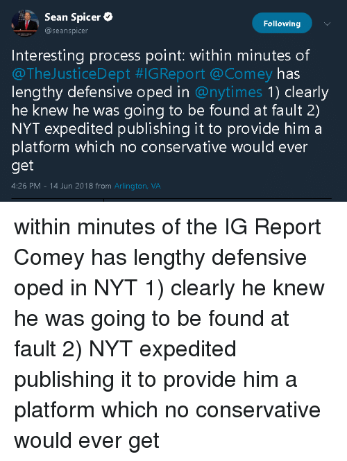 Seanspicer: Sean Spicer  Following  @seanspicer  Interesting process point: within minutes of  @TheJusticeDept #IGReport @Comey has  lengthy defensive oped in @nytimes 1) clearly  he knew he was going to be found at fault 2)  NYT expedited publishing it to provide him a  platform which no conservative would ever  get  4:26 PM 14 Jun 2018 from Arlington