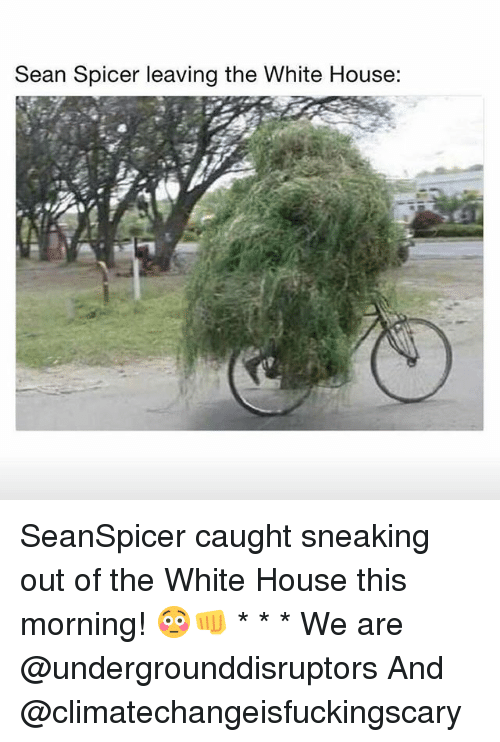 Seanspicer: Sean Spicer leaving the White House: SeanSpicer caught sneaking out of the White House this morning! 😳👊 * * * We are @undergrounddisruptors And @climatechangeisfuckingscary