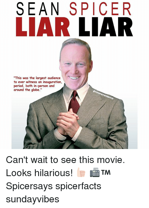 "Memes, Liar Liar, and 🤖: SEAN SPICER  LIAR  LIAR  ""This was the largest audience  to ever witness an inauguration,  period, both in-person and  around the globe."" Can't wait to see this movie. Looks hilarious! 👍🏻 📠™ Spicersays spicerfacts sundayvibes"