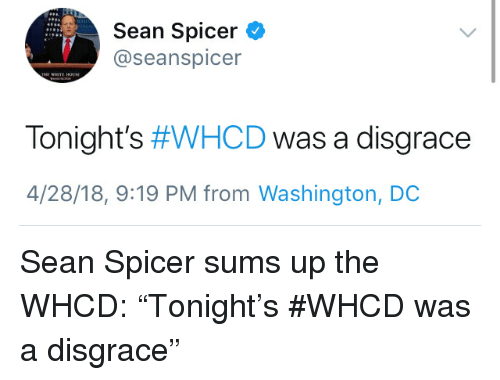 Seanspicer: Sean Spicer O  @seanspicer  Tonight's #WHCD was a disgrace  4/28/18, 9:19 PM from Washington, DOC