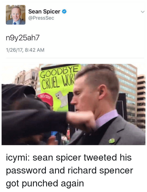 Richard Spencer Got Punched Again: Sean Spicer  Press Sec  n9y25ah7  1/26/17, 8:42 AM  GOODBYE icymi: sean spicer tweeted his password and richard spencer got punched again