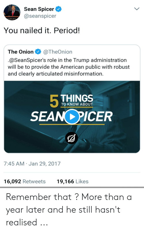 Seanspicer: Sean Spicer  @seanspicer  THE WHITE OUSE  You nailed it. Period!  The Onion·@TheOnion  @SeanSpicer's role in the Trump administration  will be to provide the American public with robust  and clearly articulated misinformation  TO KNOW ABOUT  SEAN PICER  7:45 AM Jan 29, 2017  19,166 Likes  16,092 Retweets Remember that ? More than a year later and he still hasn't realised ...