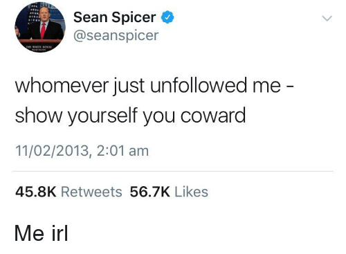 Seanspicer: Sean Spicer  @seanspicer  whomever just unfollowed me  show yourself you coward  11/02/2013, 2:01 am  45.8K Retweets 56.7K Likes