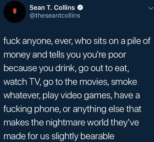 sean: Sean T. Collins  @theseantcollins  fuck anyone, ever, who sits on a pile of  money and tells you you're poor  because you drink, go out to eat,  watch TV, go to the movies, smoke  whatever, play video games, havea  fucking phone, or anything else that  makes the nightmare world they've  made for us slightly bearable