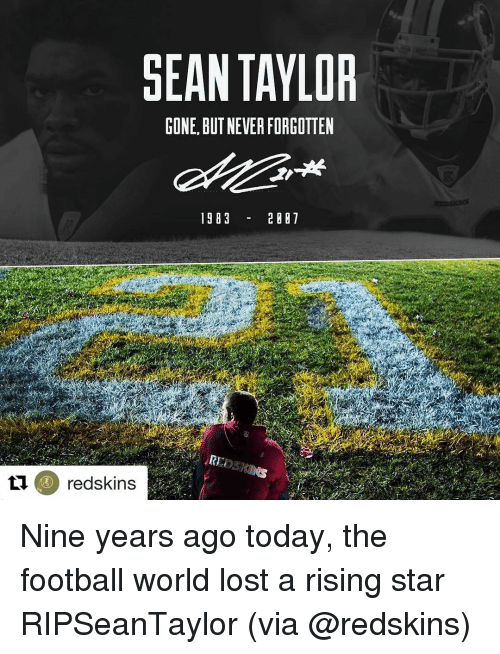 Redskin: SEAN TAYLOR  CONE. BUT NEVERFORGOTTEN  19 B 3  2 007  redskins Nine years ago today, the football world lost a rising star RIPSeanTaylor (via @redskins)