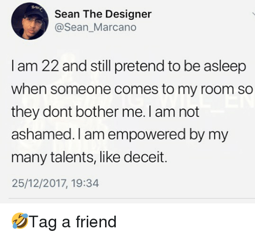deceit: Sean The Designer  @Sean_Marcano  I am 22 and still pretend to be asleep  when someone comes to my room so  they dont bother me. I am not  ashamed. I am empowered by my  many talents, like deceit.  25/12/2017, 19:34 🤣Tag a friend
