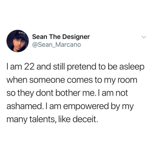 deceit: Sean The Designer  @Sean_Marcano  I am 22 and still pretend to be asleep  when someone comes to my room  so they dont bother me. l am not  ashamed. I am empowered by my  many talents, like deceit.