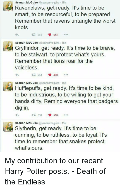 ravenous: Seanan McGuire  @seananmcguire 15h  avenclaws, get ready. It's time to be  smart, to be resourceful, to be prepared  Remember that ravens untangle the worst  knots.  t 355  V 643  Seanan McGuire  @seananmcguire 15h  Gryffindor, get ready. It's time to be brave  to be stalwart, to protect what's yours.  Remember that lions roar for the  Voiceless  254 V 408  t Hufflepuffs, get ready. It's time to be kind  Seanan McGuire  @seananmcguire 15h  to be industrious, to be willing to get your  hands dirty. Remind everyone that badgers  dig in.  V 586  334  Seanan McGuire  seananmcguire 15h  Slytherin, get ready. It's time to be  cunning, to be ruthless, to be loyal. It's  time to remember that snakes protect  what's ours. My contribution to our recent Harry Potter posts.  - Death of the Endless